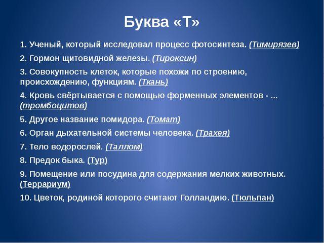 Буква «Т» 1. Ученый, который исследовал процесс фотосинтеза. (Тимирязев) 2. Г...