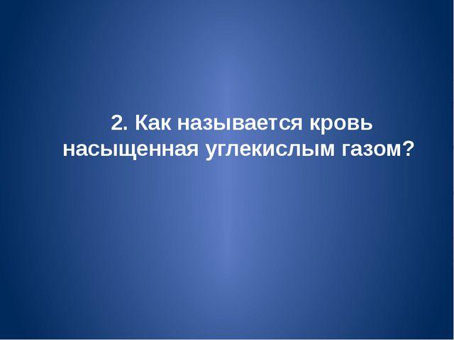 2. Как называется кровь насыщенная углекислым газом?