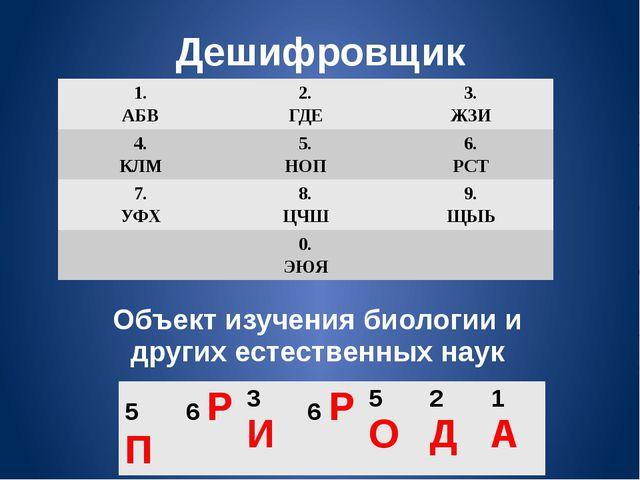 Дешифровщик Объект изучения биологии и других естественных наук 1. АБВ 2. ГДЕ...