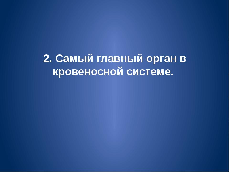 2. Самый главный орган в кровеносной системе.