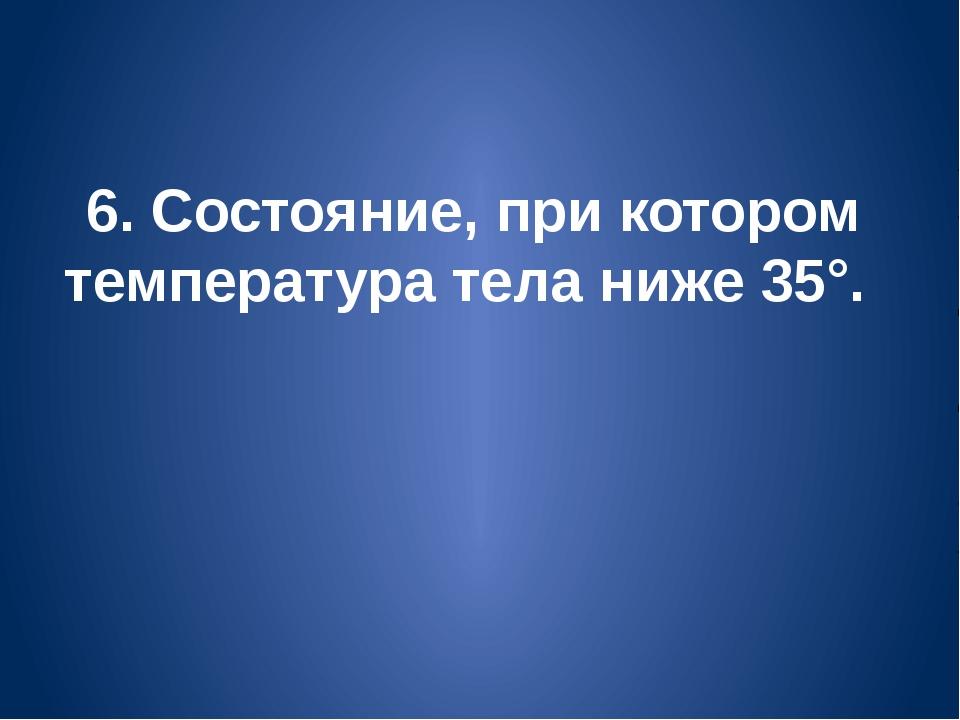 6. Состояние, при котором температура тела ниже 35°.