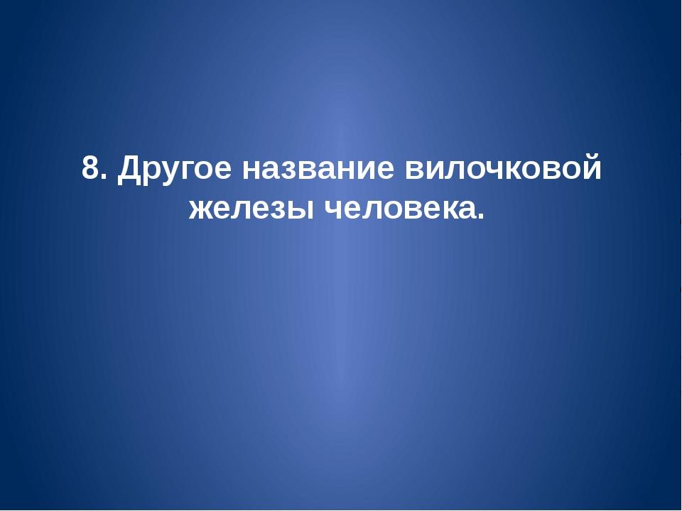 8. Другое название вилочковой железы человека.