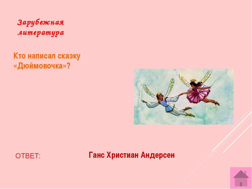 Зарубежная литература Кто написал сказку «Дюймовочка»? ОТВЕТ: Ганс Христиан А...