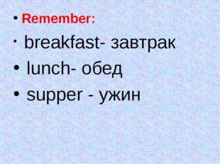 Remember: breakfast- завтрак lunch- обед supper - ужин