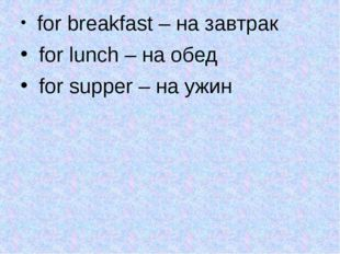 for breakfast – на завтрак for lunch – на обед for supper – на ужин