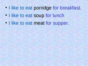 I like to eat porridge for breakfast. I like to eat soup for lunch. I like t