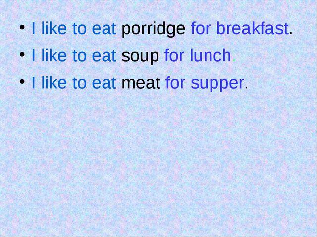 I like to eat porridge for breakfast. I like to eat soup for lunch. I like t...