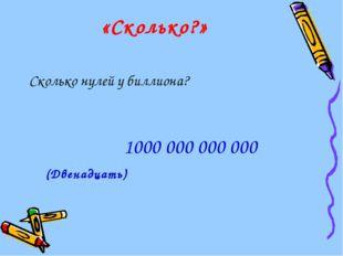 «Сколько?» Сколько нулей у биллиона? (Двенадцать) 1000 000 000 000