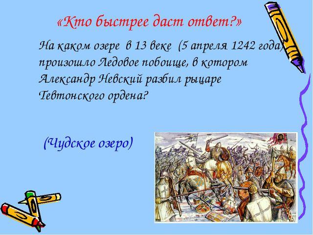 «Кто быстрее даст ответ?» На каком озере в 13 веке (5 апреля 1242 года) прои...