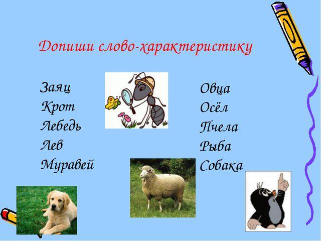 Допиши слово-характеристику Заяц Крот Лебедь Лев Муравей Овца Осёл Пчела Рыба...