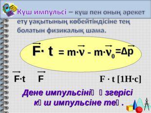 F· t = m·ν - m·ν0 Дене импульсінің өзгерісі күш импульсіне тең. =∆p F · t [1