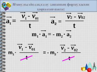 а1 = v1 - v01 t а2 = v2 - v02 t m1 · a1 = - m2 · a2 m1 · = - m2 · v1 - v01 t