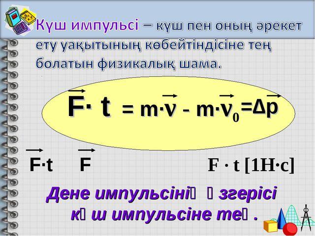 F· t = m·ν - m·ν0 Дене импульсінің өзгерісі күш импульсіне тең. =∆p F · t [1...