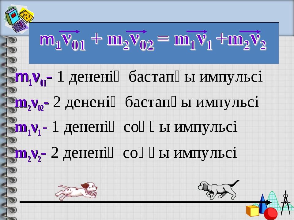 m1ν01- 1 дененің бастапқы импульсі m2ν02- 2 дененің бастапқы импульсі m1ν1 -...