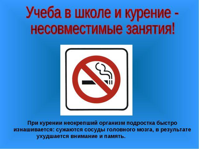 При курении неокрепший организм подростка быстро изнашивается: сужаются сосуд...