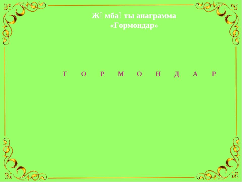 Жұмбақты анаграмма «Гормондар»    ...