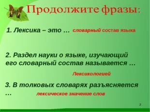 1. Лексика – это … словарный состав языка 2. Раздел науки о языке, изучающий