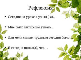 Рефлексия Сегодня на уроке я узнал (-а)… Мне было интересно узнать... Для мен