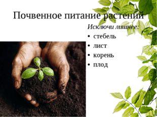 Почвенное питание растений Исключи лишнее: стебель лист корень плод