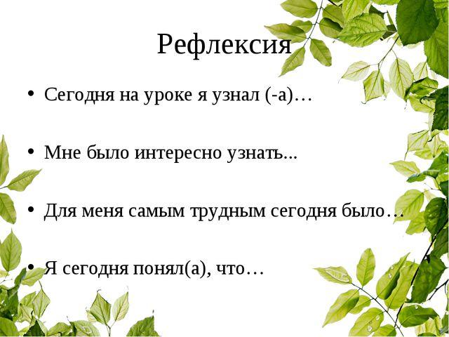 Рефлексия Сегодня на уроке я узнал (-а)… Мне было интересно узнать... Для мен...