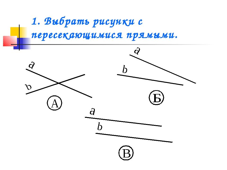 1. Выбрать рисунки с пересекающимися прямыми.