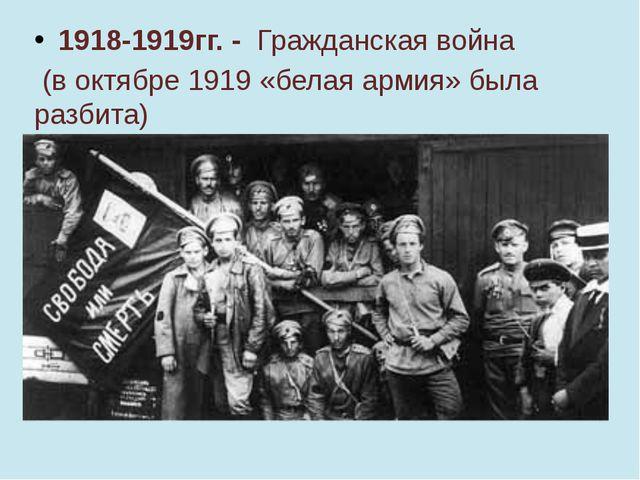 1918-1919гг. - Гражданская война (в октябре 1919 «белая армия» была разбита)