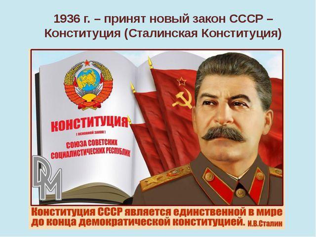 1936 г. – принят новый закон СССР – Конституция (Сталинская Конституция)