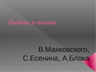 Любовь в поэзии В.Маяковского, С.Есенина, А.Блока