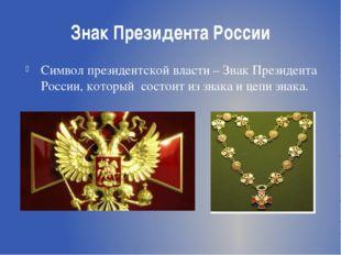 Знак Президента России Символ президентской власти – Знак Президента России,