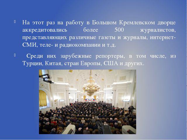 На этот раз на работу в Большом Кремлевском дворце аккредитовались более 500...