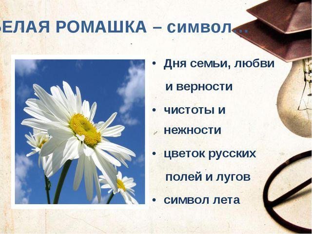БЕЛАЯ РОМАШКА – символ… Дня семьи, любви и верности чистоты и нежности цветок...