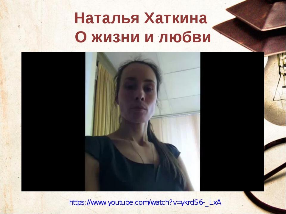 Наталья Хаткина О жизни и любви https://www.youtube.com/watch?v=ykrdS6-_LxA