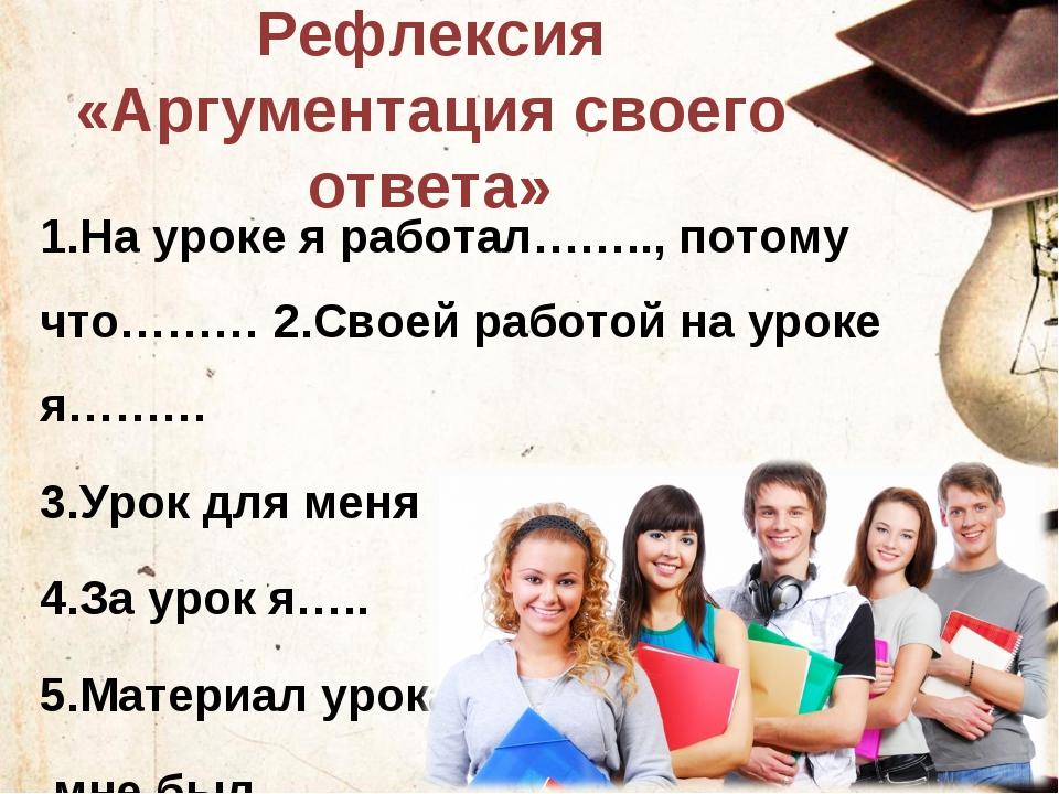 Рефлексия «Аргументация своего ответа» 1.На уроке я работал…….., потому что……...