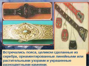 Встречались пояса, целиком сделанные из серебра, орнаментированные линейными