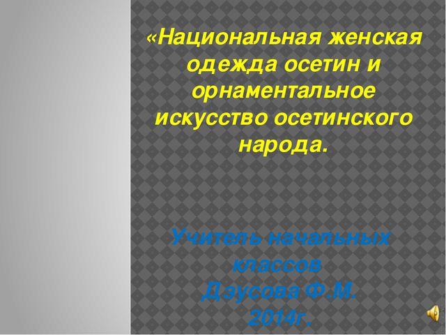 Учитель начальных классов Дзусова Ф.М. 2014г. «Национальная женская одежда о...