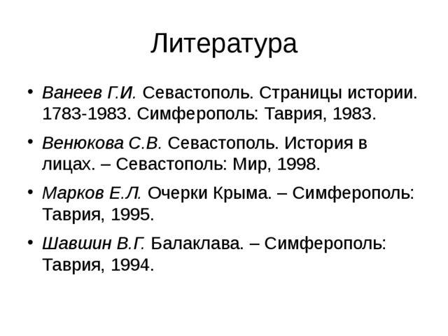 Литература Ванеев Г.И. Севастополь. Страницы истории. 1783-1983. Симферополь:...