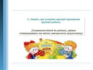 4. Назвіть три основних критерії оцінювання групової роботи. (Ставлення дітей