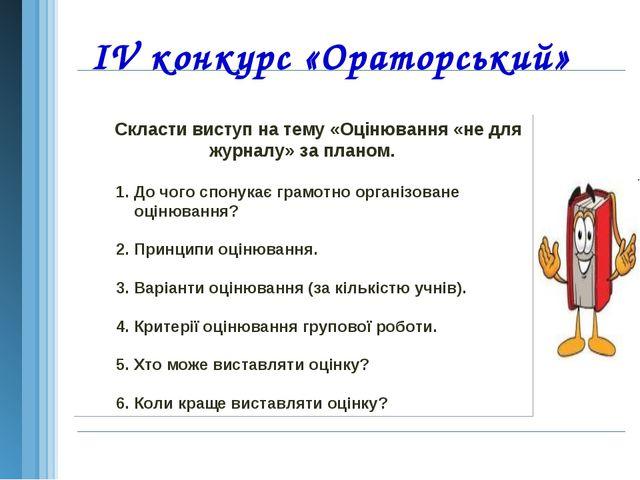 IV конкурс «Ораторський» Скласти виступ на тему «Оцінювання «не для журналу»...