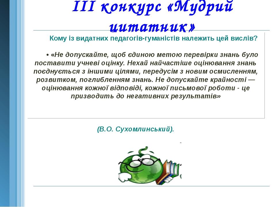 III конкурс «Мудрий цитатник»  Кому із видатних педагогів-гуманістів належит...