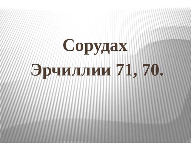 Сорудах Эрчиллии 71, 70.