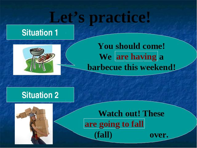 Let's practice! Situation 1 You should come! We (have) a barbecue this weeken...