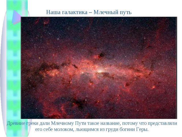 Наша галактика – Млечный путь Древние греки дали Млечному Пути такое название...