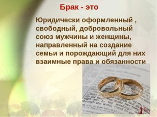 Брак - это Юридически оформленный , свободный, добровольный союз мужчины и же