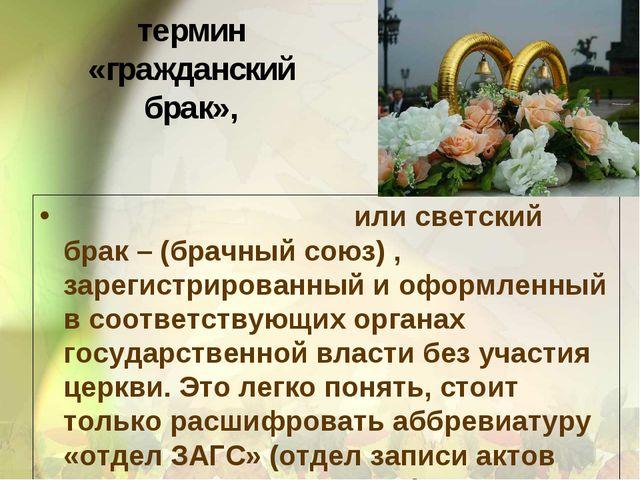термин «гражданский брак», Гражда́нский бра́к или светский брак – (брачный со...