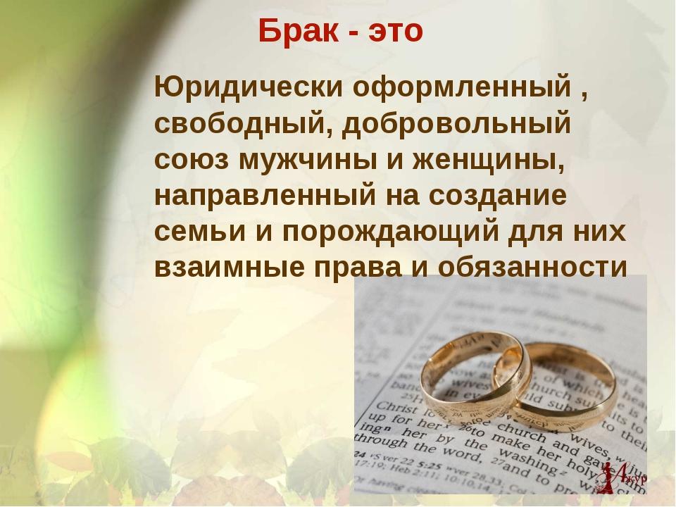 Брак - это Юридически оформленный , свободный, добровольный союз мужчины и же...