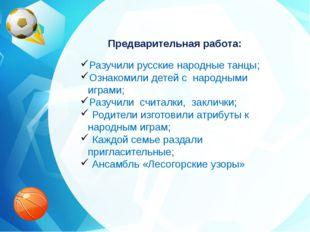 Предварительная работа: Разучили русские народные танцы; Ознакомили детей с н
