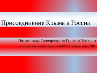Присоединение Крыма к России Подготовила: Cкоморощенко Гульсара Усеновна учит