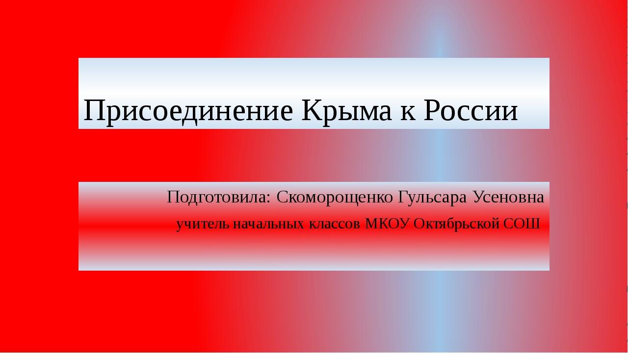 Присоединение Крыма к России Подготовила: Cкоморощенко Гульсара Усеновна учит...