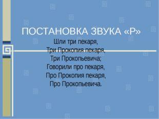 ПОСТАНОВКА ЗВУКА «Р» Шли три пекаря, Три Прокопия пекаря, Три Прокопьевича; Г