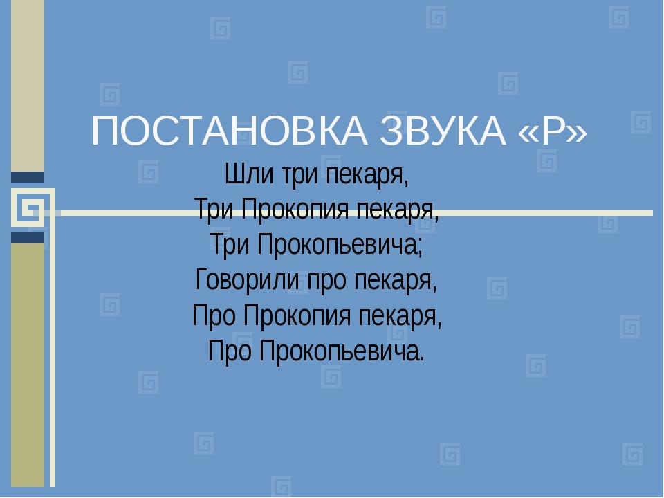 ПОСТАНОВКА ЗВУКА «Р» Шли три пекаря, Три Прокопия пекаря, Три Прокопьевича; Г...